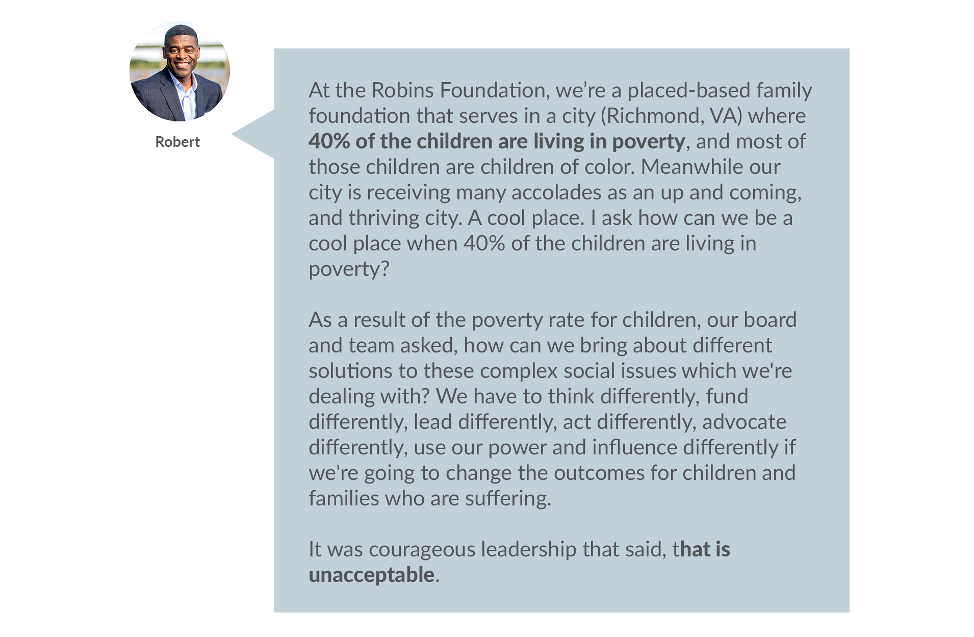 Robert answers: Robert: At the Robins Foundation, we're a placed-based family foundation that serves in a city where 40% of the children are living in poverty, and most of those children are children of color.  Meanwhile our city is receiving many accolades  as an up and coming, and thriving city. A cool place. I ask how can we be a cool place when 40% of the children are living in poverty?  As a result of the poverty rate for children, our board and team asked, how can we bring about different solutions to these complex social issues which we're dealing with? We have to think differently, fund differently, lead differently, act differently, advocate differently, use our power and influence differently if we're going to change the outcomes for children and families who are suffering.   It was courageous leadership that said, that is unacceptable.