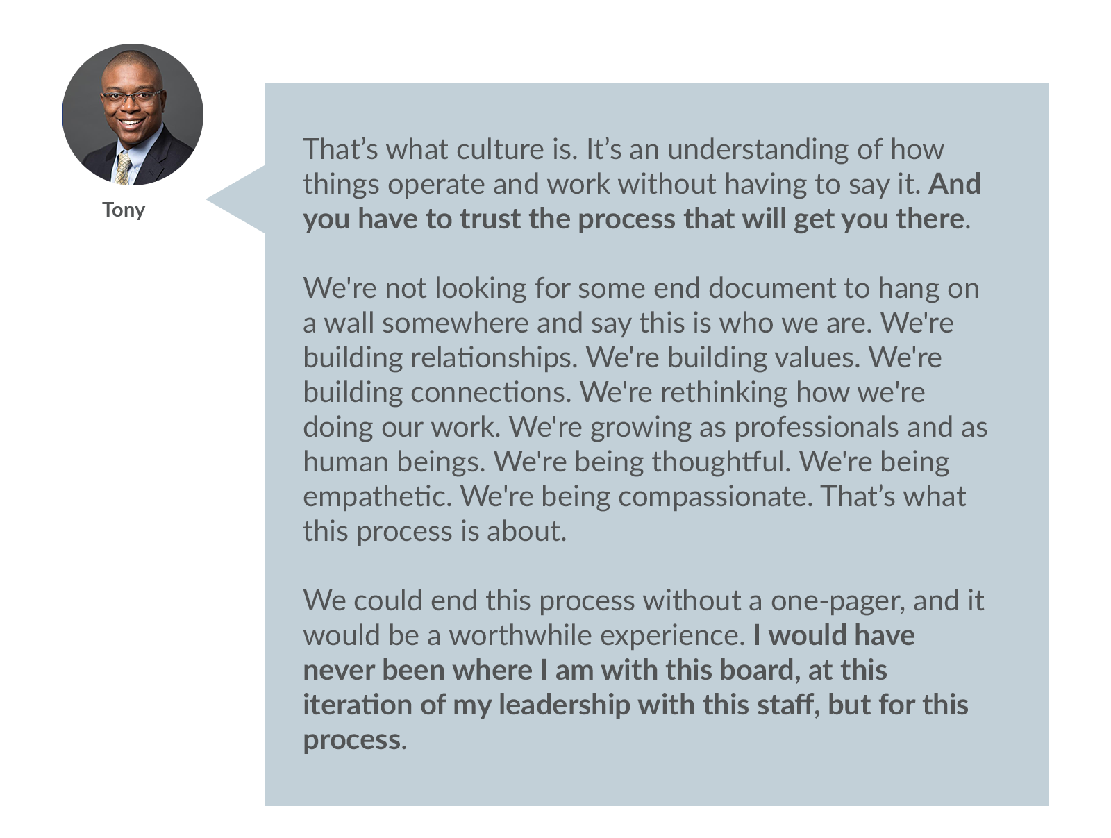 Tony: That's what culture is. It's an understanding of how things operate and work without having to say it. And you have to trust the process that will get you there.   We're not looking for some end document to hang on a wall somewhere and say this is who we are. We're building relationships. We're building values. We're building connections. We're rethinking how we're doing our work. We're growing as professionals and as human beings. We're being thoughtful. We're being empathetic. We're being compassionate. That's what this process is about.   We could end this process without a one-pager, and it would be a worthwhile experience. I would have never been where I am with this board, at this iteration of my leadership with this staff, but for this process.