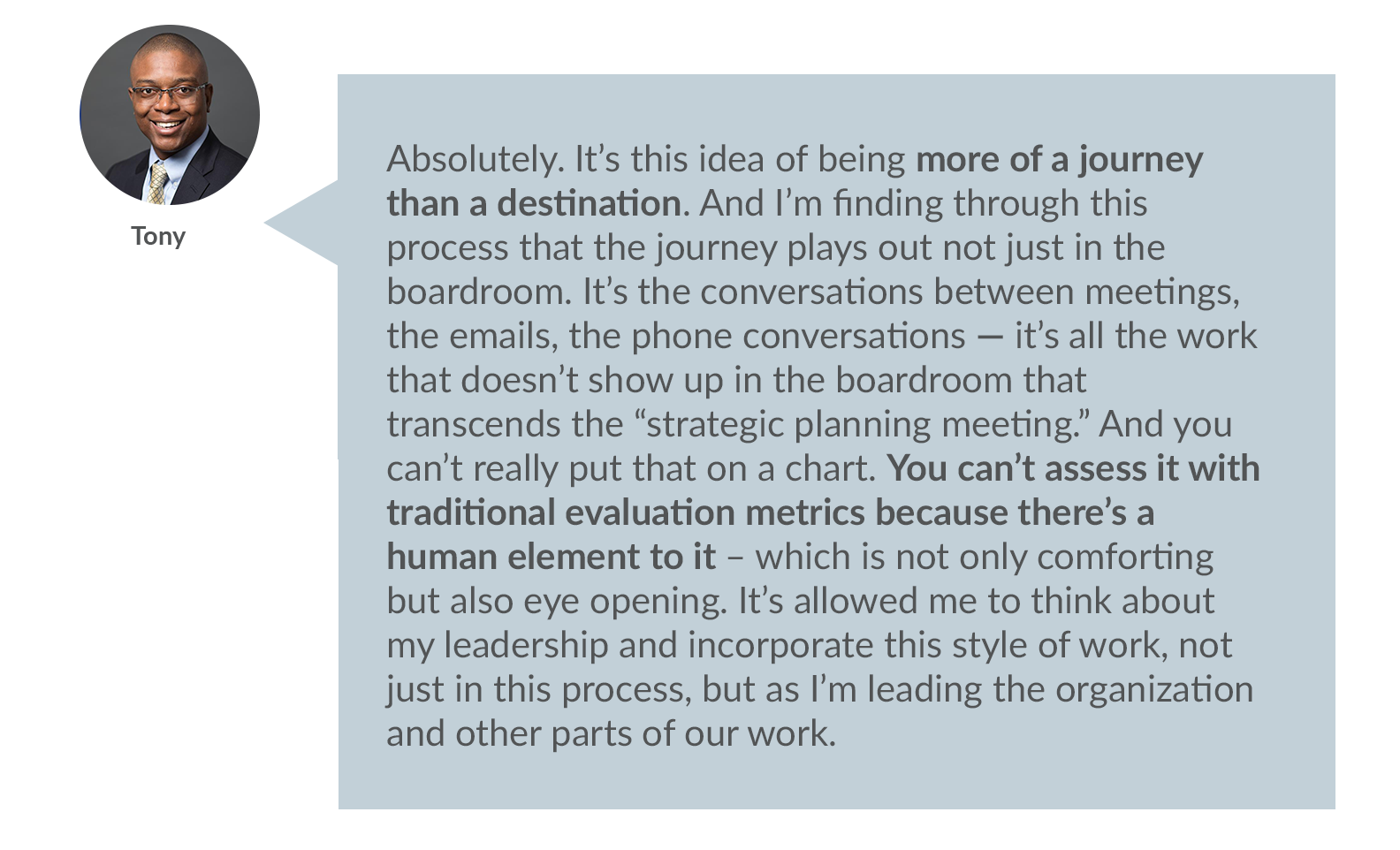 """Tony: Absolutely. It's this idea of being more of a journey than a destination. And I'm finding through this process that the journey plays out not just in the boardroom. It's the conversations between meetings, the emails, the phone conversations -- it's all the work that doesn't show up in the boardroom that transcends the """"strategic planning meeting"""". And you can't really put that on a chart. You can't assess it with traditional evaluation metrics because there's a human element to it – which is not only comforting but also eye opening. It's allowed me to think about my leadership and incorporate this style of work, not just in this process, but as I'm leading the organization and other parts of our work.   Lisa: It's that holistic approach. It's not mind or heart, but the integration of the two. And when we think about centering the heart, it's really leaning into those feelings or emotions, which is not something that we necessarily think about in strategy.   And people might think, """"oh, it's valuing emotion over thinking"""" but it's not. It's relational in the same way Tony described. It's about relationships with ourselves, each other, our communities, and larger systems. And especially when we think about family foundations, there's a whole emotional field that exists just around family."""