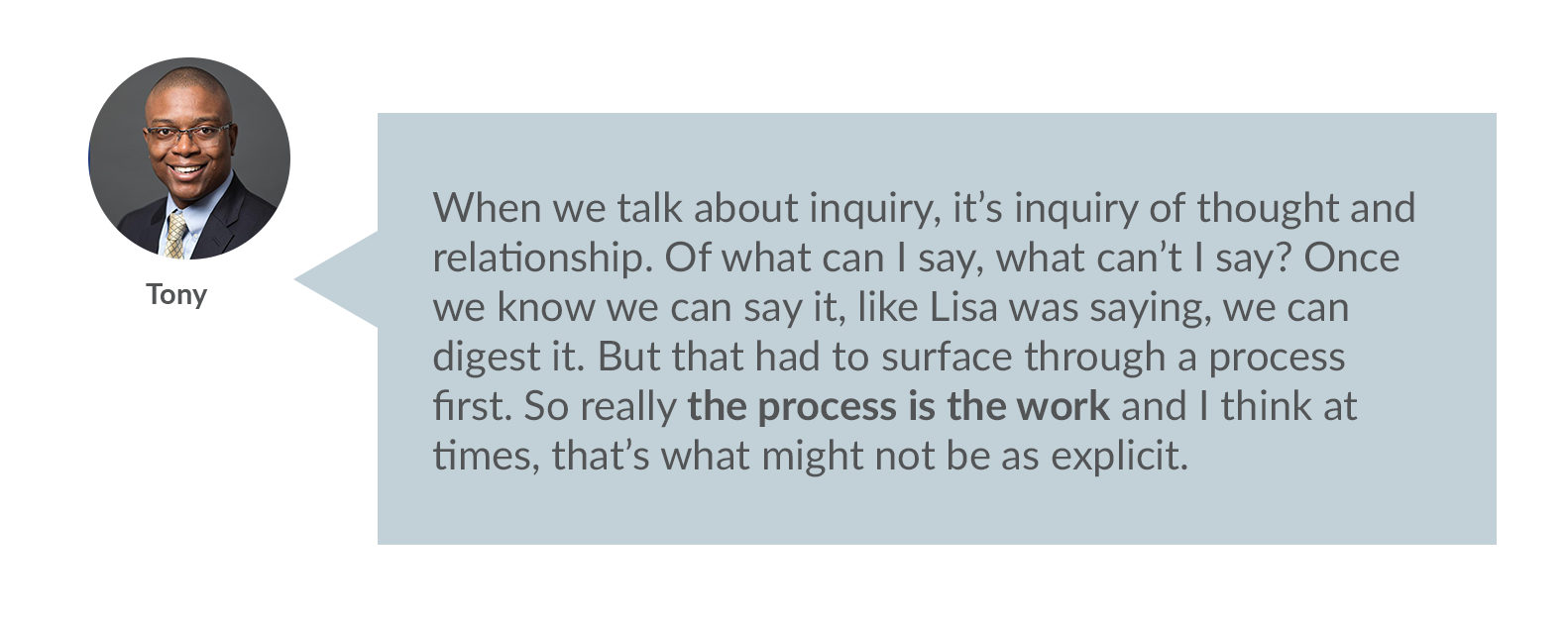 Tony: When we talk about inquiry, it's inquiry of thought and relationship. Of what can I say, what can't I say? Once we know we can say it, like Lisa was saying, we can digest it. But that had to surface through a process first. So really the process is the work and I think at times, that's what might not be as explicit.