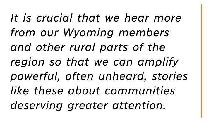 Pull quote_it is crucial that we hear more from our Wyoming members and other rural parts of the region so that we can amplify powerful, often unheard, stories like these about communities deserving greater attention.